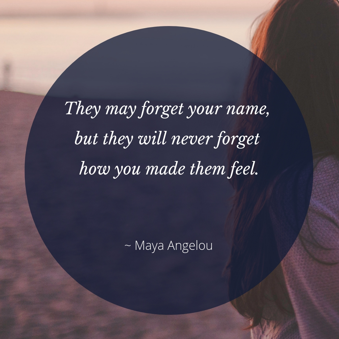 they may forget your name, but they will never forgive how you made them feel.